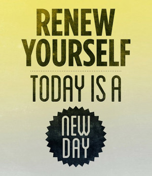 Renew yourself, today is a new day best inspirational quotes