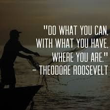 Do what you can, with what you have, where you are. ~Theodore ...