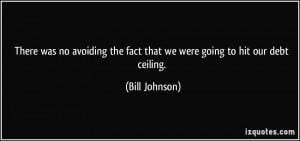 ... the fact that we were going to hit our debt ceiling. - Bill Johnson