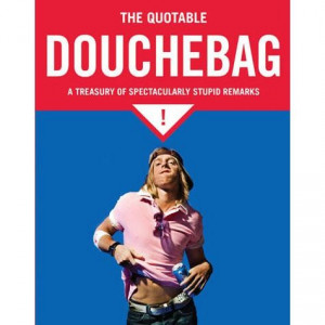 The Quotable Douchebag: A Treasury of Spectacularly Stupid Quotations