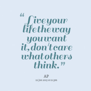 Live your life the way you want it, don't care what others think.