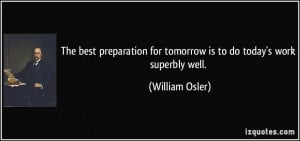 ... for tomorrow is to do today's work superbly well. - William Osler