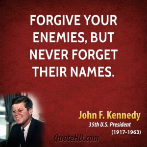 Forgive your enemies, but never forget their names. -John F. Kennedy