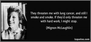 They threaten me with lung cancer, and still I smoke and smoke. If ...