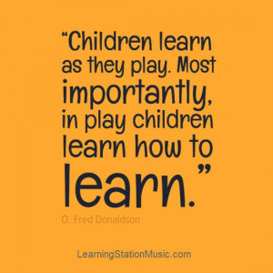 ... , Quotes Plays, Playing Is Learning Quotes, Importance Of Play Quotes