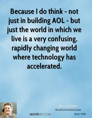 Because I do think - not just in building AOL - but just the world in ...
