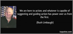 ... and guiding action has power over us from the first. - Rush Limbaugh