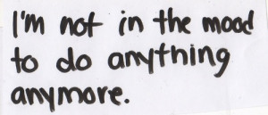 not in the mood to do anything anymore. | Unknown Picture Quotes ...