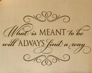 Vinyl Wall Quote - What is Meant to be Will Always Find a Way Wall ...