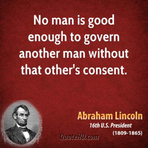No man is good enough to govern another man without that other's ...