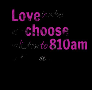 Quotes Picture: love is when you choose to listen to 810am just ...