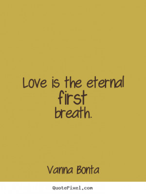 Vanna Bonta picture quotes - Love is the eternal first breath. - Love ...