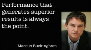 Marcus Buckingham quote performance that generates superior results ...