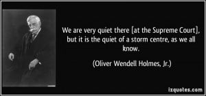 ... quiet of a storm centre, as we all know. - Oliver Wendell Holmes, Jr