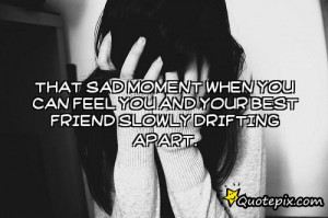 moment when you can feel your and your best friend slowly drift apart