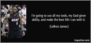 ... -given ability, and make the best life I can with it. - LeBron James