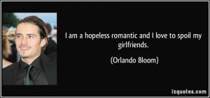 ... hopeless romantic and I love to spoil my girlfriends. - Orlando Bloom