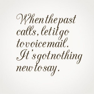 When the past calls, let it go to voice mail. It's got nothing new to ...