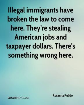 Illegal immigrants have broken the law to come here. They're stealing ...