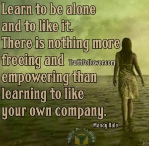 Learn to be alone and to like it. There is nothing more freeing and ...