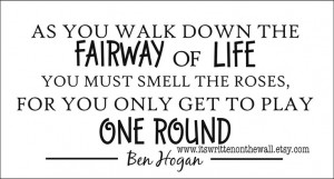 Ben Hogan: As you walk down the fairway of life You must smell the ...