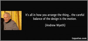 ... ... the careful balance of the design is the motion. - Andrew Wyeth