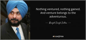 Nothing ventured, nothing gained. And venture belongs to the ...