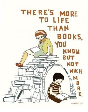 ... More To Life Than Books, You Know But Not Much More - Book Quote