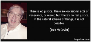 There is no justice. There are occasional acts of vengeance, or regret ...