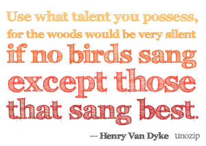 "... no birds sang there except those that sang best."" – Henry Van Dyke"