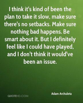 the plan to take it slow, make sure there's no setbacks. Make sure ...