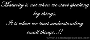 Quote : Maturity is not when we start speaking big things, It is when ...