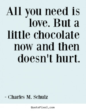 All you need is love. But a little chocolate now and then doesn't hurt ...