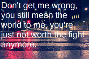 quote #don't get me wrong #you mean the world #not worth the fight # ...