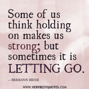 letting go quotes, Some of us think holding on makes us strong; but ...