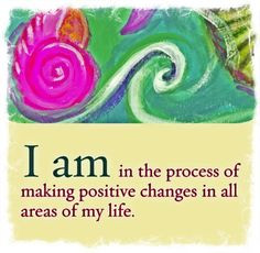 am in the process of making positive changes in all areas of my life ...