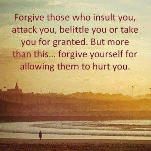 Forgive those who insult you, attack you, belittle you or take you for ...