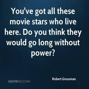 Grossman You 39 ve got all these movie stars who live here Do you