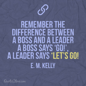 Remember the difference between a boss and a leader; a boss says 'Go ...
