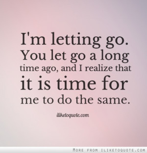 letting go. You let go a long time ago, and I realize that it is ...