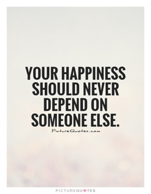 ... Should Never Depend On Someone Else Quote | Picture Quotes & Sayings