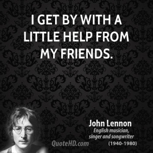 get by with a little help from my friends.