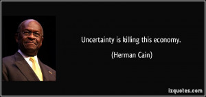 Uncertainty is killing this economy. - Herman Cain