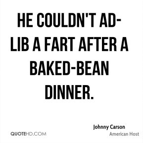 Johnny Carson - He couldn't ad-lib a fart after a baked-bean dinner.