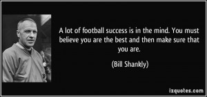lot of football success is in the mind. You must believe you are the ...