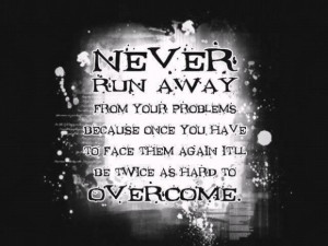 Never run away from your problems because once you have to face them ...
