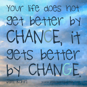 ... life does not get better by chance, it gets better by change. Jim Rohn
