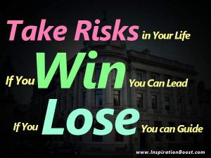 Take Risks in Your Life. If you Win, You can Lead, If you Lose, You ...