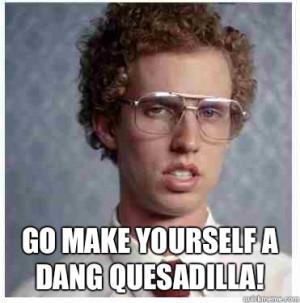 ... quesadilla! - Go make yourself a dang quesadilla! Napoleon dynamite