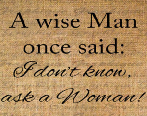 ... Wise Man Once Said I don't know ask a woman Quote Instant No 4738